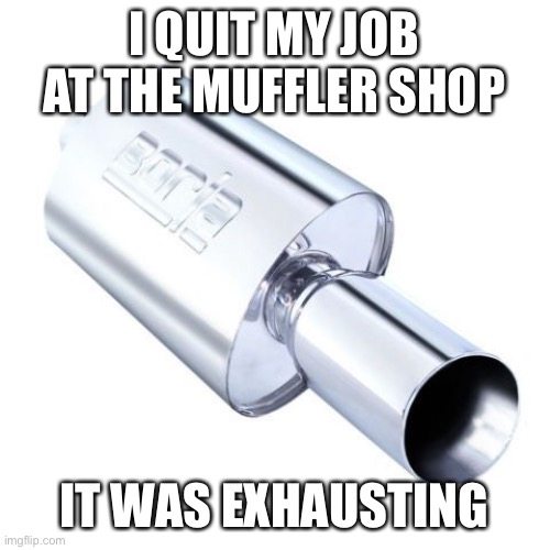 Quit job at muffler shop |  I QUIT MY JOB AT THE MUFFLER SHOP; IT WAS EXHAUSTING | image tagged in quit,job,muffler,exhaust | made w/ Imgflip meme maker