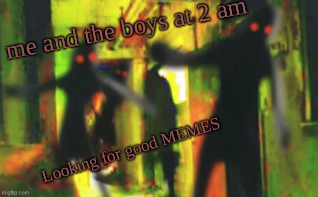 Me and the boys at 2am looking for X |  me and the boys at 2 am; Looking for good MEMES | image tagged in me and the boys at 2am looking for x | made w/ Imgflip meme maker