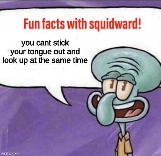 only weebs will get this |  you cant stick your tongue out and look up at the same time | image tagged in fun facts with squidward | made w/ Imgflip meme maker