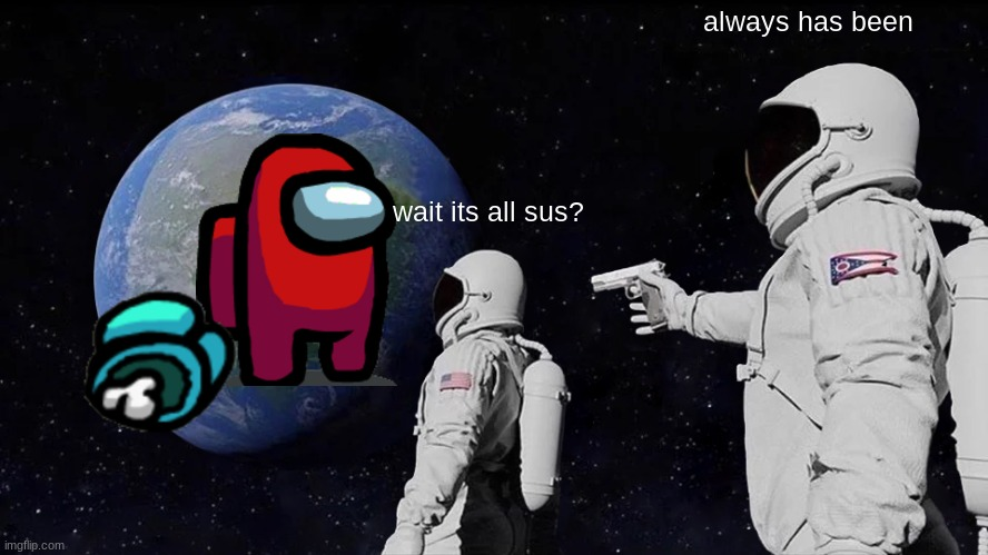 Wait its all sus |  always has been; wait its all sus? | image tagged in memes,always has been,among us,not funny | made w/ Imgflip meme maker