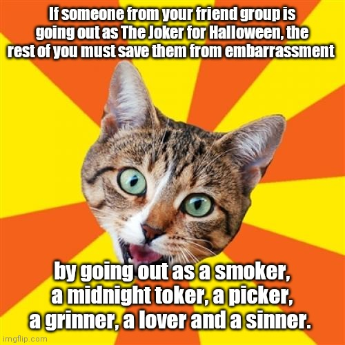 Happy Shocktober. |  If someone from your friend group is going out as The Joker for Halloween, the rest of you must save them from embarrassment; by going out as a smoker, a midnight toker, a picker, a grinner, a lover and a sinner. | image tagged in memes,bad advice cat,doesanyonereadthetags,semiamusing | made w/ Imgflip meme maker