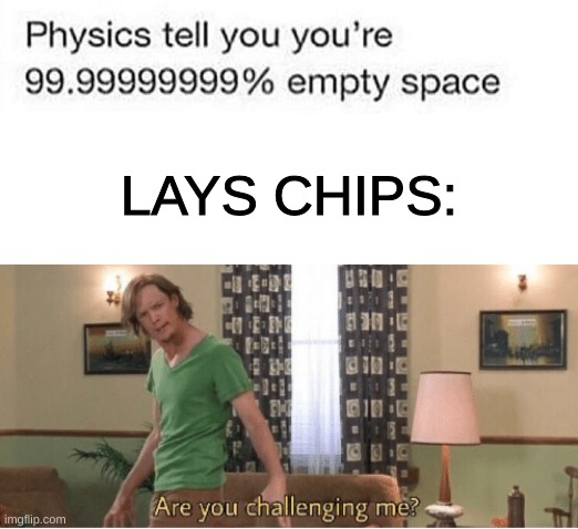 I'm no Physicist, but lays chip bags seem to be 99.99999999999% nothing |  LAYS CHIPS: | image tagged in are you challenging me,lays chips | made w/ Imgflip meme maker