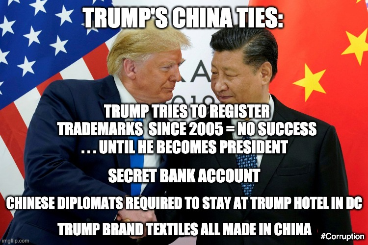 Oh yeah, it's Biden with the China ties - projection in action |  TRUMP'S CHINA TIES:; TRUMP TRIES TO REGISTER TRADEMARKS  SINCE 2005 = NO SUCCESS; . . . UNTIL HE BECOMES PRESIDENT; SECRET BANK ACCOUNT; CHINESE DIPLOMATS REQUIRED TO STAY AT TRUMP HOTEL IN DC; TRUMP BRAND TEXTILES ALL MADE IN CHINA; #Corruption | image tagged in trump china,trump,election,corruption,ivanka,scumbag | made w/ Imgflip meme maker