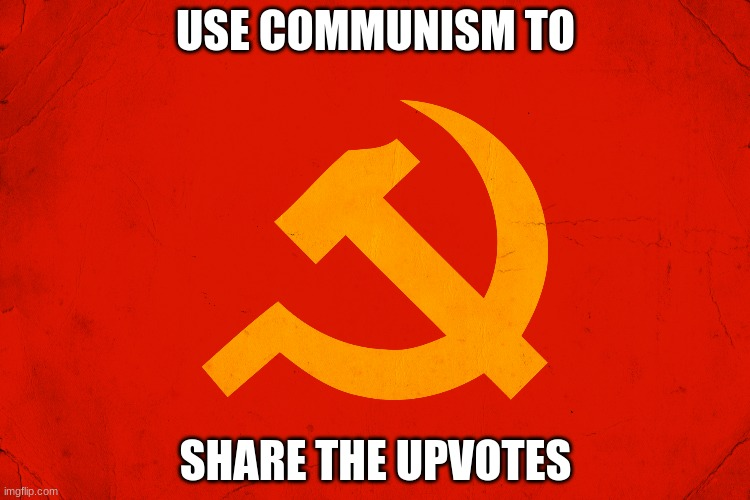 communism |  USE COMMUNISM TO; SHARE THE UPVOTES | image tagged in memes,communism,im bored,why are you reading this,stop,now | made w/ Imgflip meme maker