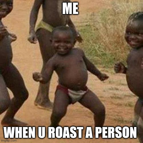 Third World Success Kid Meme |  ME; WHEN U ROAST A PERSON | image tagged in memes,third world success kid | made w/ Imgflip meme maker