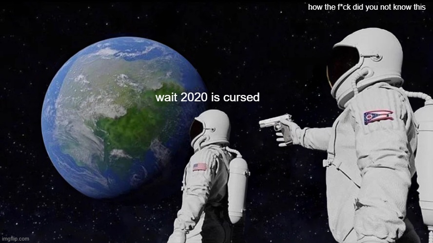 2020 SUPER CURSED |  how the f*ck did you not know this; wait 2020 is cursed | image tagged in memes,always has been | made w/ Imgflip meme maker