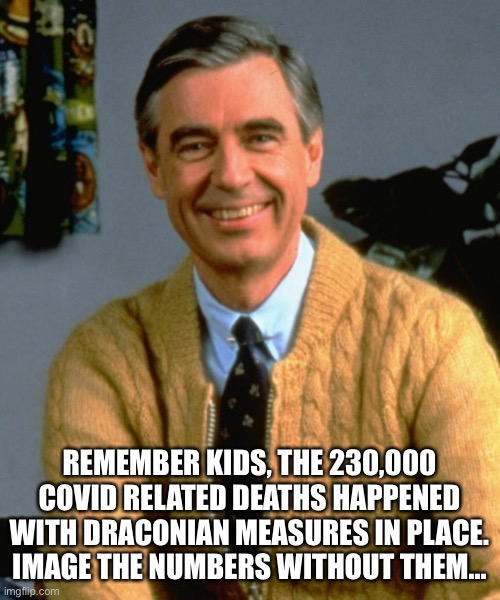 Mr. Rogers says |  REMEMBER KIDS, THE 230,000 COVID RELATED DEATHS HAPPENED WITH DRACONIAN MEASURES IN PLACE. IMAGE THE NUMBERS WITHOUT THEM... | image tagged in covid-19,mr rogers | made w/ Imgflip meme maker