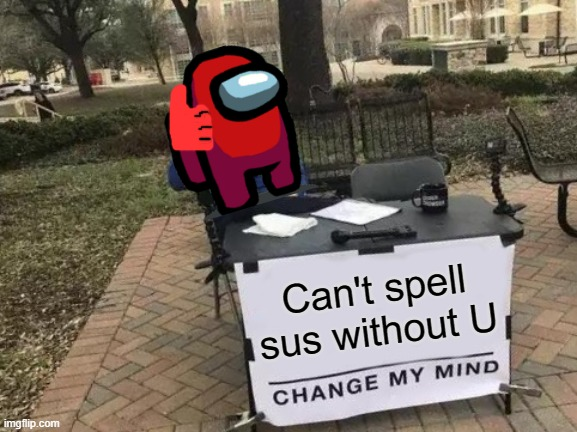 Change My Mind |  Can't spell sus without U | image tagged in memes,change my mind | made w/ Imgflip meme maker