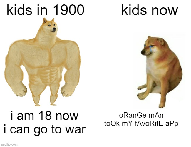 Buff Doge vs. Cheems |  kids in 1900; kids now; oRanGe mAn toOk mY fAvoRitE aPp; i am 18 now i can go to war | image tagged in memes,buff doge vs cheems | made w/ Imgflip meme maker