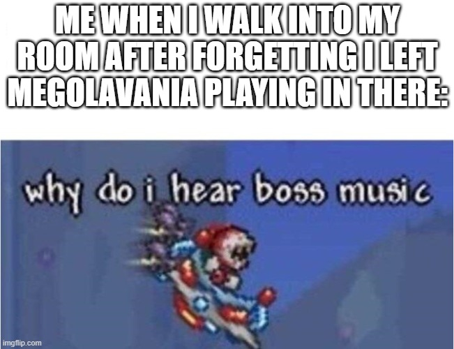 why do i hear boss music |  ME WHEN I WALK INTO MY ROOM AFTER FORGETTING I LEFT MEGOLAVANIA PLAYING IN THERE: | image tagged in why do i hear boss music | made w/ Imgflip meme maker