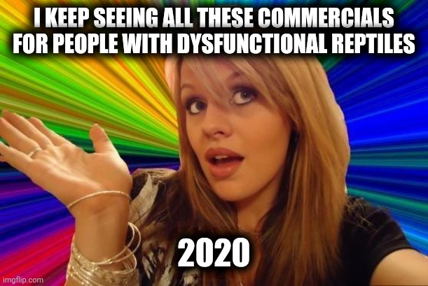 Dumb Blonde |  I KEEP SEEING ALL THESE COMMERCIALS  FOR PEOPLE WITH DYSFUNCTIONAL REPTILES; 2020 | image tagged in memes,dumb blonde | made w/ Imgflip meme maker