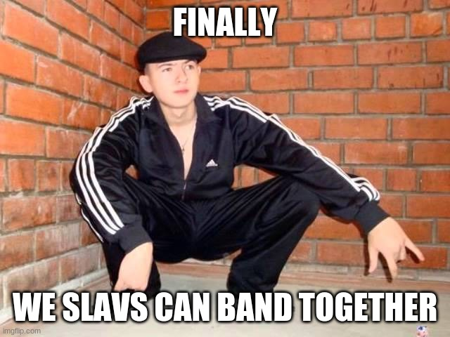 Slav Squat | FINALLY WE SLAVS CAN BAND TOGETHER | image tagged in slav squat | made w/ Imgflip meme maker