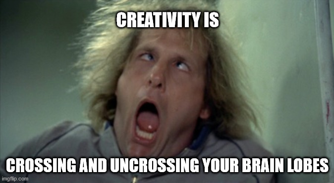 Scary Harry |  CREATIVITY IS; CROSSING AND UNCROSSING YOUR BRAIN LOBES | image tagged in memes,scary harry | made w/ Imgflip meme maker