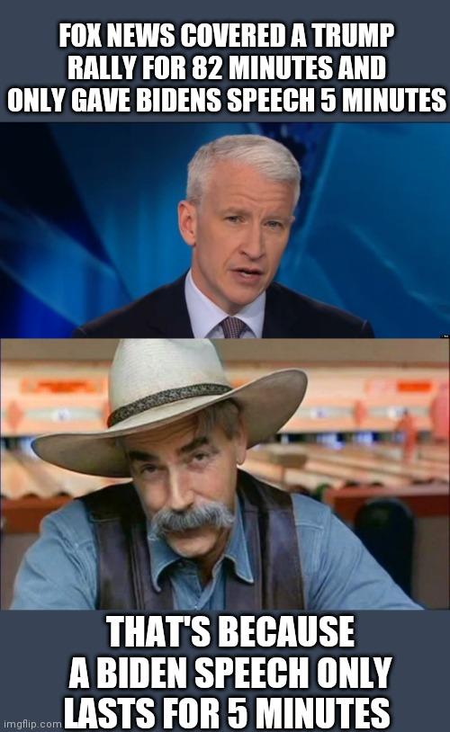 FOX NEWS COVERED A TRUMP RALLY FOR 82 MINUTES AND ONLY GAVE BIDENS SPEECH 5 MINUTES; THAT'S BECAUSE A BIDEN SPEECH ONLY LASTS FOR 5 MINUTES | image tagged in anderson cooper,sam elliott special kind of stupid | made w/ Imgflip meme maker
