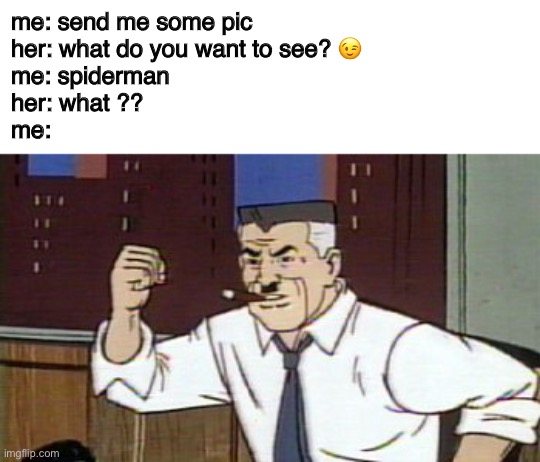 J Jonah Jameson Spiderman |  me: send me some pic her: what do you want to see? 😉 me: spiderman her: what ?? me: | image tagged in j jonah jameson spiderman,spiderman,pic,girl,boy,chat | made w/ Imgflip meme maker