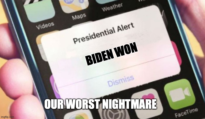 OUR WORST NIGHTMARE! |  BIDEN WON; OUR WORST NIGHTMARE | image tagged in memes,presidential alert | made w/ Imgflip meme maker