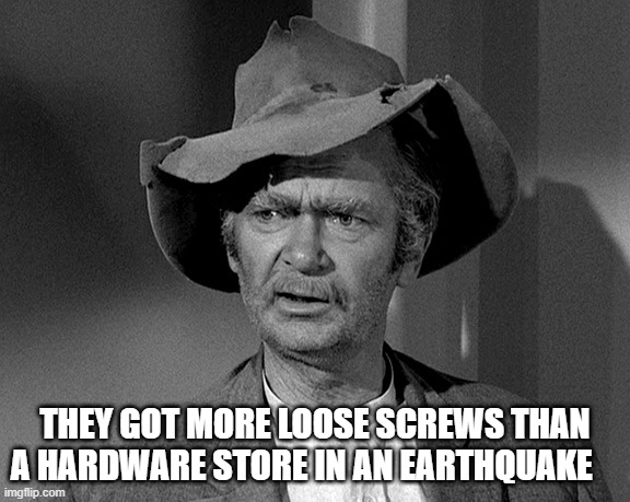Screw Loose |  THEY GOT MORE LOOSE SCREWS THAN A HARDWARE STORE IN AN EARTHQUAKE | image tagged in jed clampett,screw loose,crazy,nuts,wacko | made w/ Imgflip meme maker