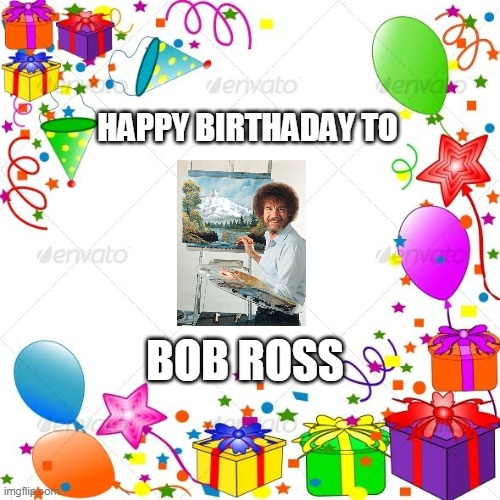 Happy Birthday |  HAPPY BIRTHADAY TO; BOB ROSS | image tagged in happy birthday | made w/ Imgflip meme maker