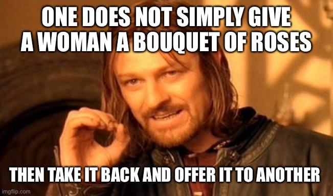 One Does Not Simply |  ONE DOES NOT SIMPLY GIVE A WOMAN A BOUQUET OF ROSES; THEN TAKE IT BACK AND OFFER IT TO ANOTHER | image tagged in memes,one does not simply | made w/ Imgflip meme maker