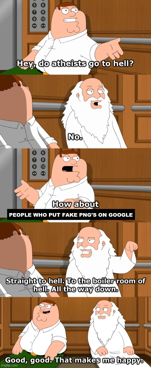 there's a special place in hell reserved for those people, and the man who invented pop-up adds, can't forget him |  PEOPLE WHO PUT FAKE PNG'S ON GOOGLE | image tagged in family guy god in elevator,family guy,funny memes,memes,funny,random | made w/ Imgflip meme maker