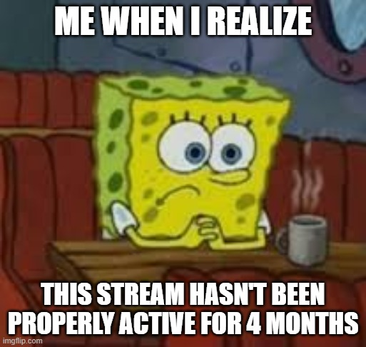 sad |  ME WHEN I REALIZE; THIS STREAM HASN'T BEEN PROPERLY ACTIVE FOR 4 MONTHS | made w/ Imgflip meme maker