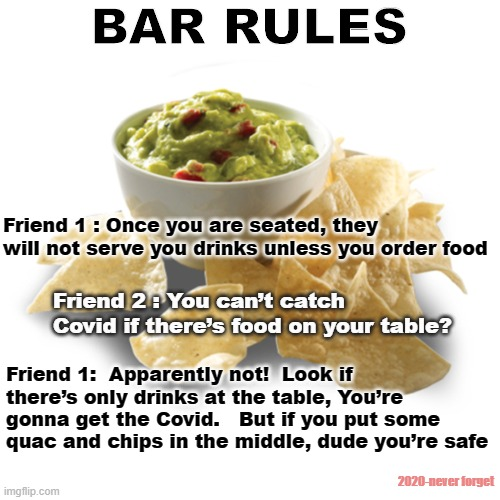 Bar Rules |  BAR RULES; Friend 1 : Once you are seated, they will not serve you drinks unless you order food; Friend 2 : You can't catch Covid if there's food on your table? Friend 1:  Apparently not!  Look if there's only drinks at the table, You're gonna get the Covid.   But if you put some quac and chips in the middle, dude you're safe; 2020-never forget | image tagged in bars,food,covid-19,liquor,beer,wine | made w/ Imgflip meme maker