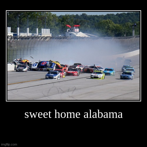 sweet home alabama | | image tagged in funny,demotivationals | made w/ Imgflip demotivational maker