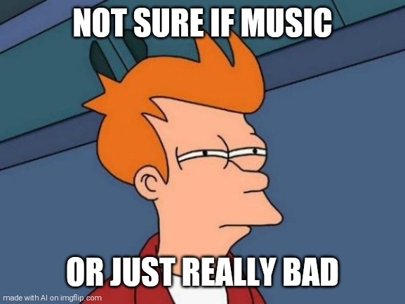 What is sounding like a dying animal? |  NOT SURE IF MUSIC; OR JUST REALLY BAD | image tagged in memes,futurama fry,music,ai meme | made w/ Imgflip meme maker