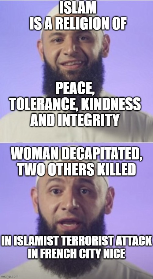 Islam is a religion of peace and tolerance; Woman decapitated, two others killed in Islamist terrorist attack in Nice |  ISLAM IS A RELIGION OF; PEACE, TOLERANCE, KINDNESS AND INTEGRITY; WOMAN DECAPITATED, TWO OTHERS KILLED; IN ISLAMIST TERRORIST ATTACK IN FRENCH CITY NICE | image tagged in surprised muslim | made w/ Imgflip meme maker