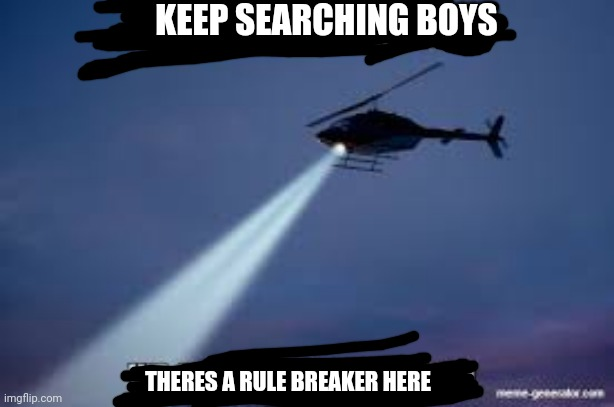 Keep Searching boys we gotta find |  KEEP SEARCHING BOYS; THERES A RULE BREAKER HERE | image tagged in keep searching boys we gotta find | made w/ Imgflip meme maker