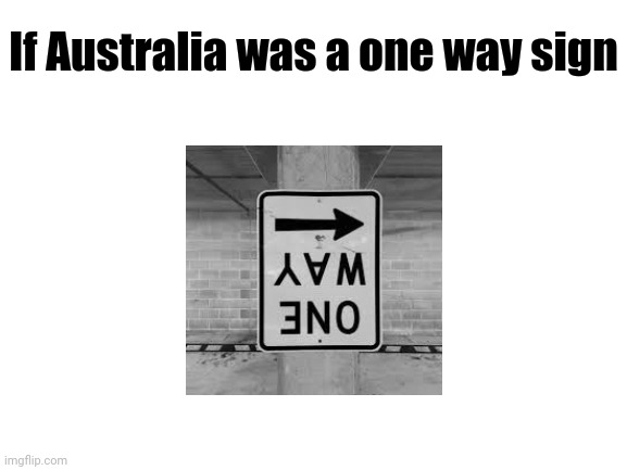 If Australia was a one way sign |  If Australia was a one way sign | image tagged in blank white template,memes,australia,funny,upside down,signs | made w/ Imgflip meme maker