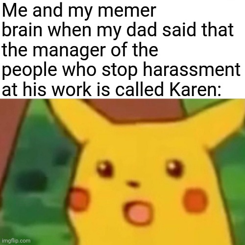 Wha- Whaaa? |  Me and my memer brain when my dad said that the manager of the people who stop harassment at his work is called Karen: | image tagged in memes,surprised pikachu,karen | made w/ Imgflip meme maker