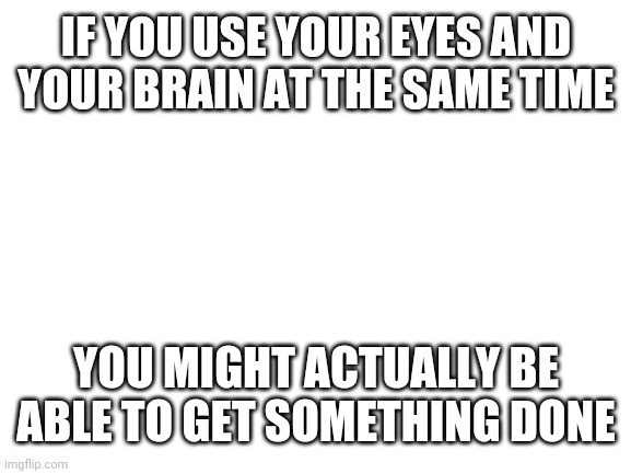 In the wise words of my brother, also it is mainly an insult |  IF YOU USE YOUR EYES AND YOUR BRAIN AT THE SAME TIME; YOU MIGHT ACTUALLY BE ABLE TO GET SOMETHING DONE | image tagged in blank white template | made w/ Imgflip meme maker