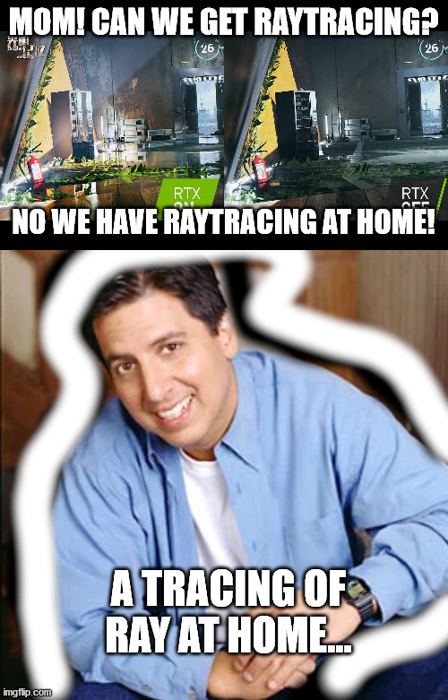 RTX at Home |  MOM! CAN WE GET RAYTRACING? NO WE HAVE RAYTRACING AT HOME! A TRACING OF RAY AT HOME... | image tagged in pc gaming,video games | made w/ Imgflip meme maker