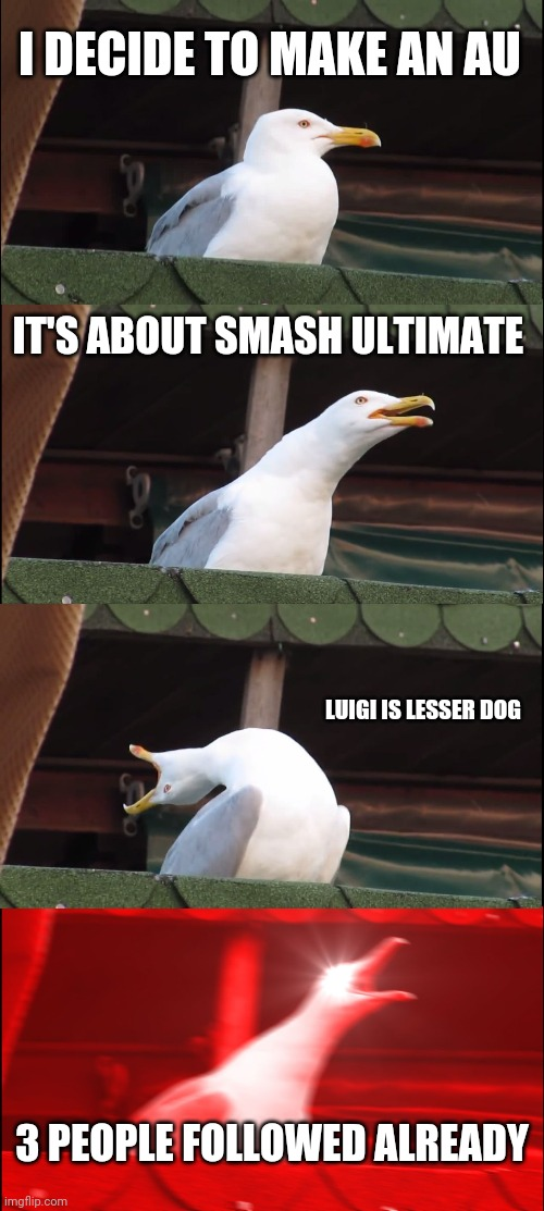 Inhaling Seagull |  I DECIDE TO MAKE AN AU; IT'S ABOUT SMASH ULTIMATE; LUIGI IS LESSER DOG; 3 PEOPLE FOLLOWED ALREADY | image tagged in memes,inhaling seagull | made w/ Imgflip meme maker
