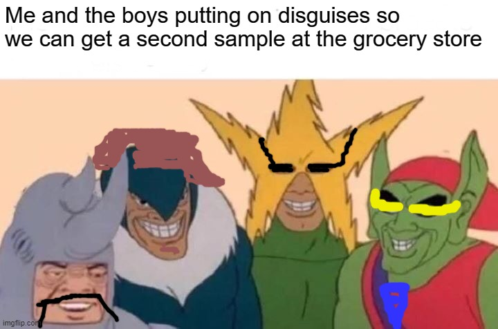 Samples |  Me and the boys putting on disguises so we can get a second sample at the grocery store | image tagged in memes,me and the boys | made w/ Imgflip meme maker