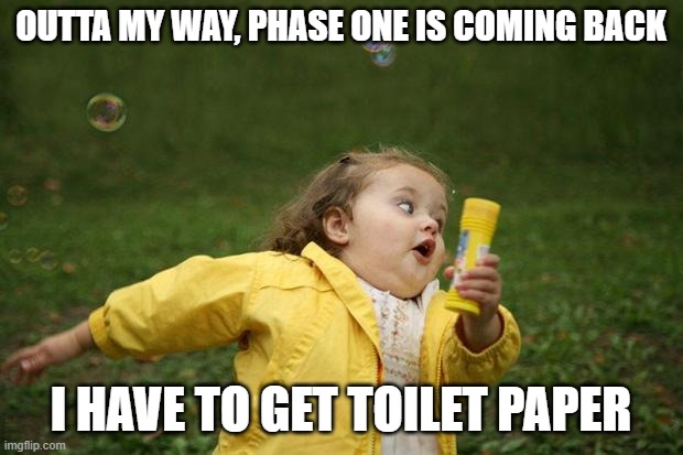 Phase 1 return |  OUTTA MY WAY, PHASE ONE IS COMING BACK; I HAVE TO GET TOILET PAPER | image tagged in girl running | made w/ Imgflip meme maker