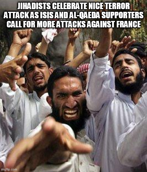 angry muslim |  JIHADISTS CELEBRATE NICE TERROR ATTACK AS ISIS AND AL-QAEDA SUPPORTERS CALL FOR MORE ATTACKS AGAINST FRANCE | image tagged in angry muslim | made w/ Imgflip meme maker