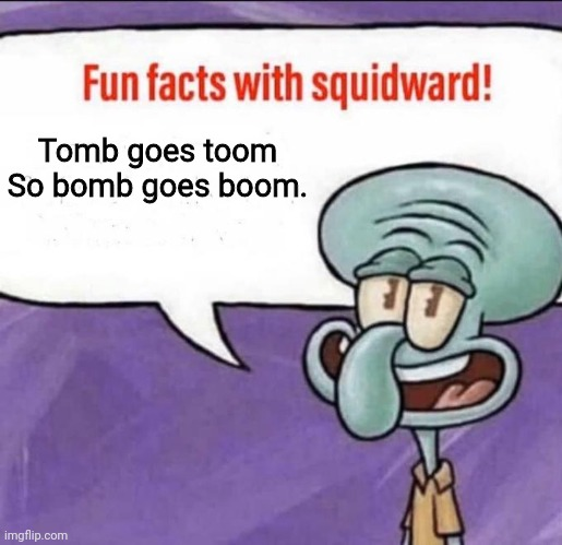 Fun Facts with Squidward | Tomb goes toom So bomb goes boom. | image tagged in fun facts with squidward | made w/ Imgflip meme maker