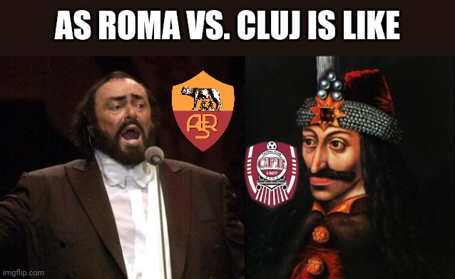 Roma - CLUJ. This should be an entertaining game! |  AS ROMA VS. CLUJ IS LIKE | image tagged in pavarotti,vlad tepes,memes,roma,cfr cluj,funny | made w/ Imgflip meme maker