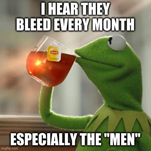 "But That's None Of My Business Meme | I HEAR THEY BLEED EVERY MONTH ESPECIALLY THE ""MEN"" 