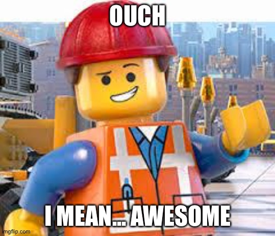 Lego Movie Emmet | OUCH I MEAN... AWESOME | image tagged in lego movie emmet | made w/ Imgflip meme maker