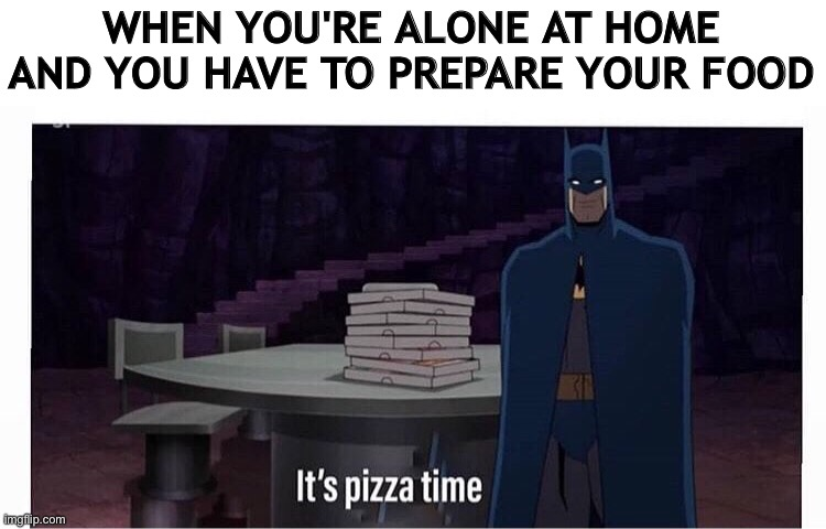 Pizza 4ever |  WHEN YOU'RE ALONE AT HOME AND YOU HAVE TO PREPARE YOUR FOOD | image tagged in batman,pizza,food,eating,dinner,lunch | made w/ Imgflip meme maker
