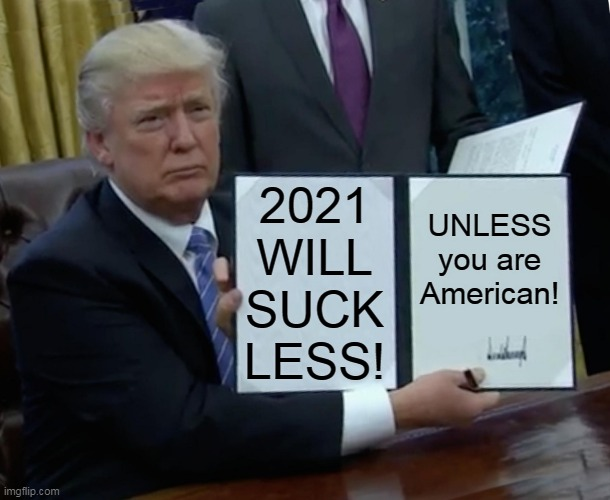 I promise 2021 will be a better year! |  2021 WILL SUCK LESS! UNLESS you are American! | image tagged in memes,trump bill signing,donald trump,2020,america,covid-19 | made w/ Imgflip meme maker