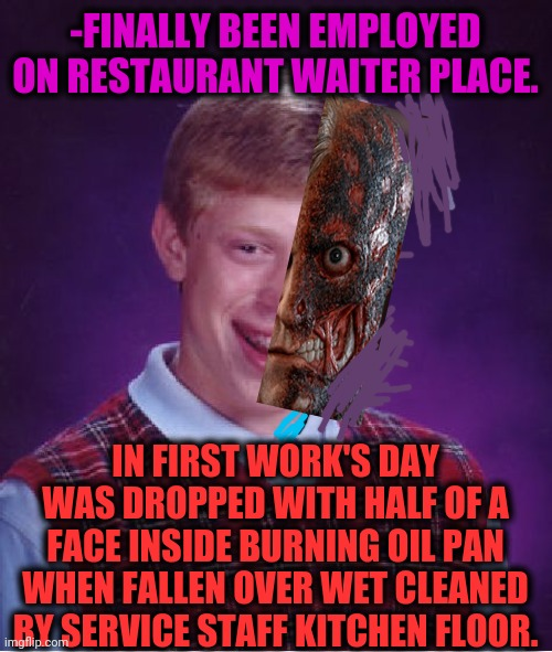 -Mm, sore. |  -FINALLY BEEN EMPLOYED ON RESTAURANT WAITER PLACE. IN FIRST WORK'S DAY WAS DROPPED WITH HALF OF A FACE INSIDE BURNING OIL PAN WHEN FALLEN OVER WET CLEANED BY SERVICE STAFF KITCHEN FLOOR. | image tagged in memes,bad luck brian,burning,oil,burning man,honest mcdonald's employee | made w/ Imgflip meme maker
