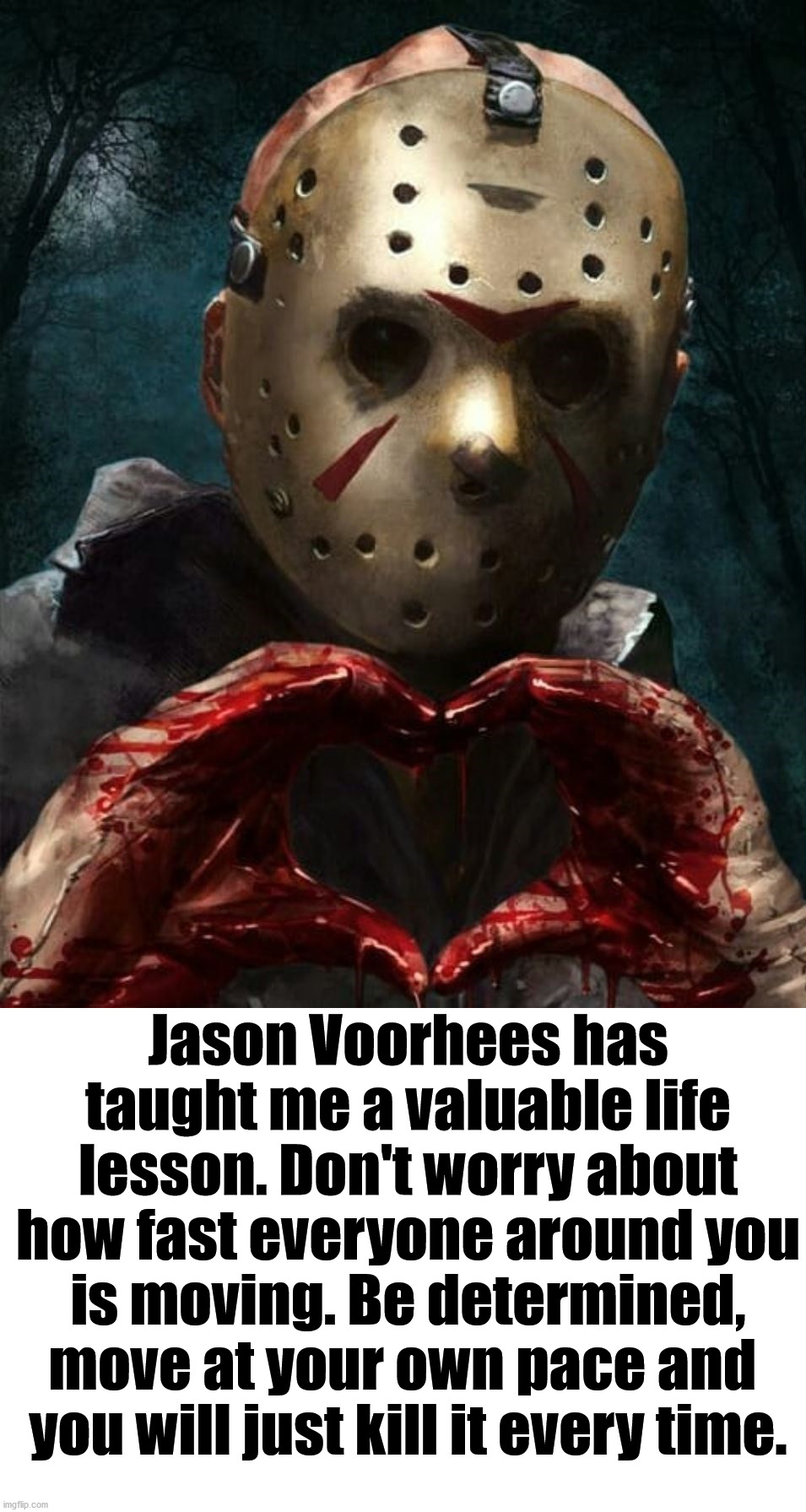 Thanks Jason Voorhees. Happy Halloween. |  Jason Voorhees has taught me a valuable life lesson. Don't worry about how fast everyone around you is moving. Be determined, move at your own pace and  you will just kill it every time. | image tagged in jason voorhees,i love halloween,inspirational quote,keep calm and carry on red | made w/ Imgflip meme maker
