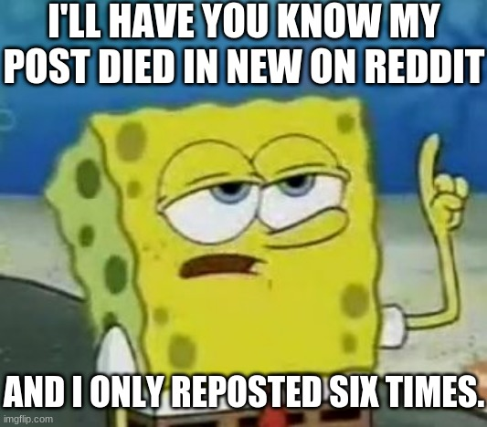 Redditors be like |  I'LL HAVE YOU KNOW MY POST DIED IN NEW ON REDDIT; AND I ONLY REPOSTED SIX TIMES. | image tagged in memes,i'll have you know spongebob,reddit,repost | made w/ Imgflip meme maker