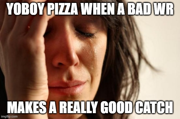 the f in the chat bro |  YOBOY PIZZA WHEN A BAD WR; MAKES A REALLY GOOD CATCH | image tagged in memes,first world problems,pizza,pizza time stops | made w/ Imgflip meme maker