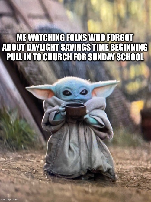 Pastor Yoda (DST) |  ME WATCHING FOLKS WHO FORGOT ABOUT DAYLIGHT SAVINGS TIME BEGINNING PULL IN TO CHURCH FOR SUNDAY SCHOOL | image tagged in baby yoda tea,daylight savings time,sunday school,baby yoda | made w/ Imgflip meme maker