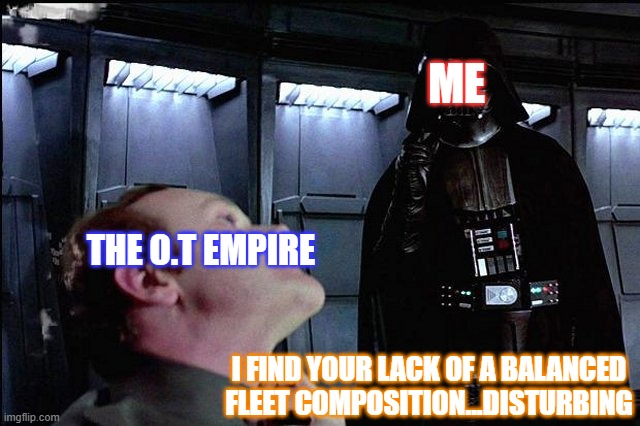 I...hate..unbalanced fleet compositions |  ME; THE O.T EMPIRE; I FIND YOUR LACK OF A BALANCED FLEET COMPOSITION...DISTURBING | image tagged in i find your lack of faith disturbing,star wars | made w/ Imgflip meme maker